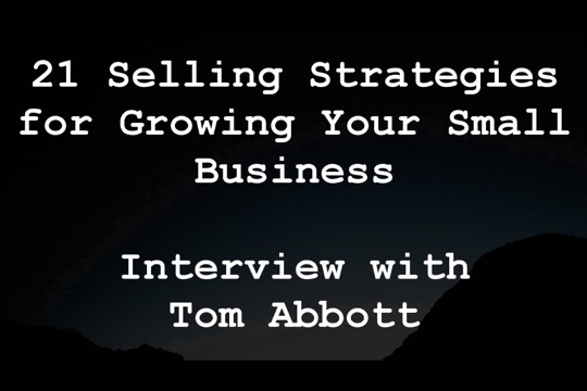 21 Selling Strategies for Growing Your Small Business -- Interview with Tom Abbott