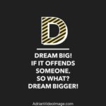 Dream big. If it offends someone, so what? Dream BIGGER!